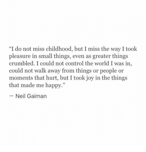 """neil gaiman: """"I do not miss childhood, but I miss the way I took  pleasure in small things, even as greater things  crumbled. I could not control the world I was in  could not walk away from things or people or  moments that hurt, but I took joy in the things  that made me happy.""""  -Neil Gaiman"""