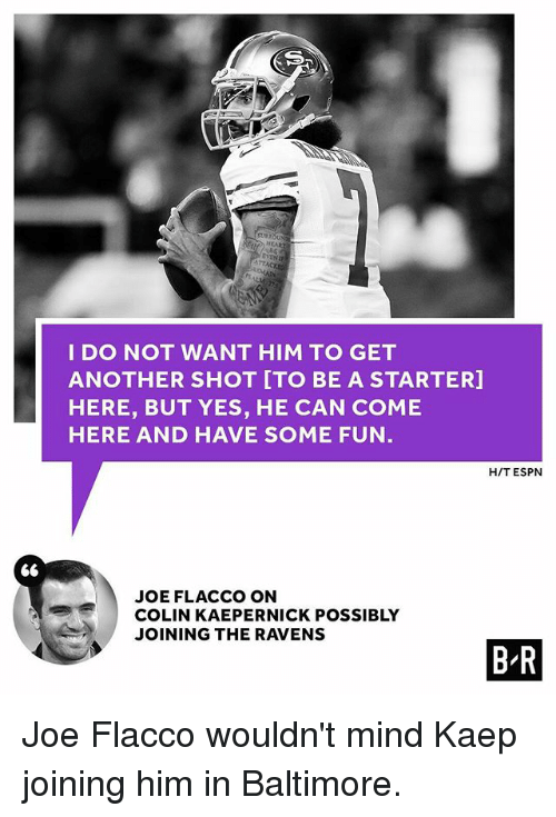 Colin Kaepernick, Espn, and Sports: I DO NOT WANT HIM TO GET  ANOTHER SHOT ITO BE A STARTER]  HERE, BUT YES, HE CAN COME  HERE AND HAVE SOME FUN  H/T ESPN  S6  JOE FLACCO ON  COLIN KAEPERNICK POSSIBLY  JOINING THE RAVENS  B R Joe Flacco wouldn't mind Kaep joining him in Baltimore.