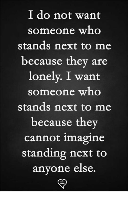Memes, 🤖, and Next: I do not want  someone who  stands next to me  because they are  lonelv. I want  someone who  stands next to me  because the  cannot imagine  standing next to  anyone else.