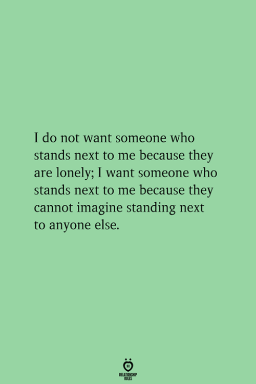 Next, Who, and Imagine: I do not want someone who  stands next to me because they  are lonely; I want someone who  stands next to me because they  cannot imagine standing next  to anyone else.