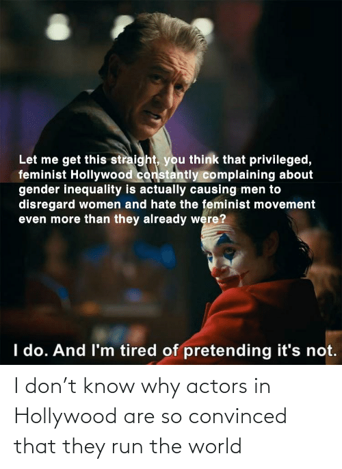hollywood: I don't know why actors in Hollywood are so convinced that they run the world