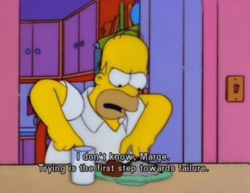 T Know: I don t know, Marge.  Trying is the first step towards tailure.