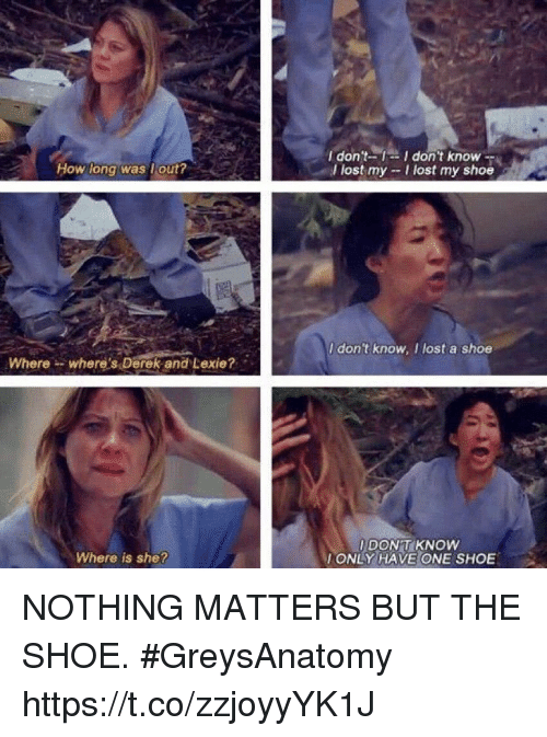 Where Is She: I don't-1-I don't know-  l lost my -I lost my shoe  How long was lout?  I don't know, I lost a shoe  Where- where's Derek and Lexie?  I DONT KNOW  ONLY HAVE ONE SHOE  Where is she? NOTHING MATTERS BUT THE SHOE. #GreysAnatomy https://t.co/zzjoyyYK1J