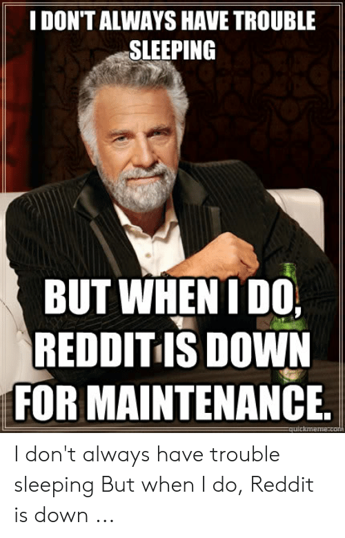 I DON'T ALWAYS HAVE TROUBLE SLEEPING BUT WHEN I DO REDDIT IS