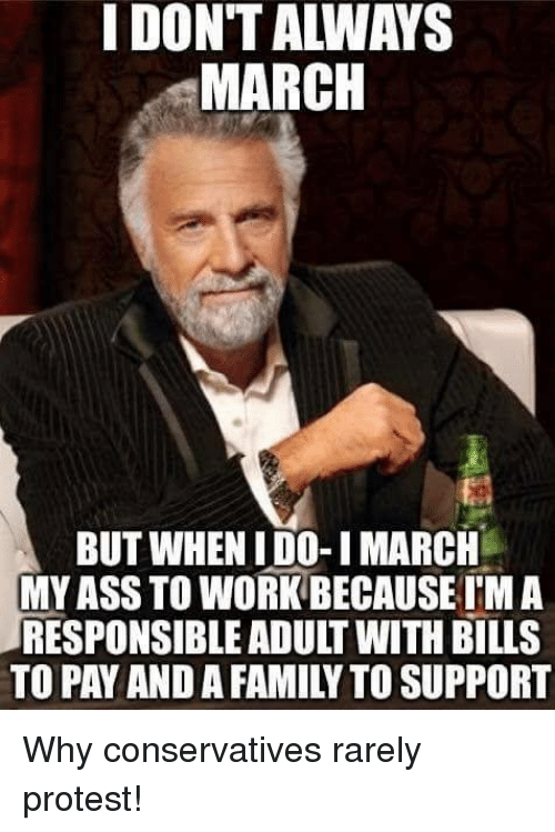 Ass, Family, and Memes: I DONT ALWAYS  MARCH  BUT WHEN I DO-I MARCH  MY ASS TO WORK BECAUSE TM A  RESPONSIBLE ADULT WITH BILLS  TO PAY AND A FAMILY TO SUPPORT Why conservatives rarely protest!