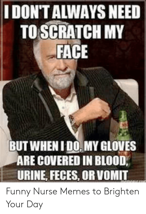 Funny Nurse: I DON'T ALWAYS NEED  TO SCRATCH MY  FACE  BUT WHEN I DO MY GLOVES  ARE COVERED IN BLOOD,  URINE, FECES, OR VOMIT Funny Nurse Memes to Brighten Your Day