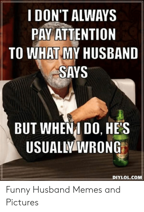 Funny, Memes, and Pictures: I DON'T ALWAYS  PAY ATTENTION  TO WHAT MY HUSBAND  SAYS  BUT WHENI DO, HES  USUALLY WRONG  DIYLOL.COM Funny Husband Memes and Pictures