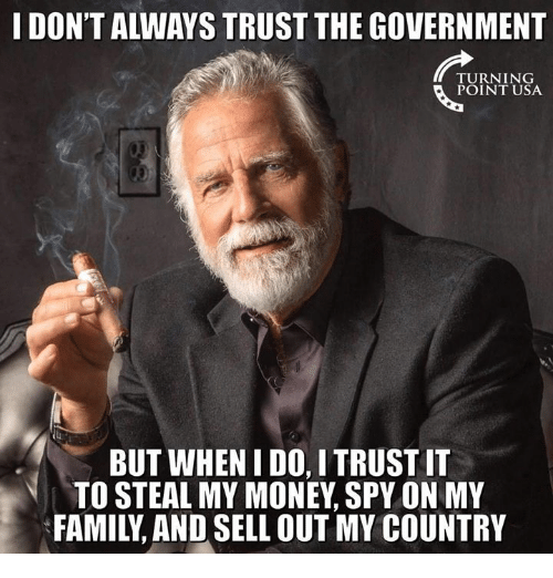 Sell Out: I DON'T ALWAYS TRUST THE GOVERNMENT  TURNING  POINT USA  BUT WHEN I DO, I TRUST IT  TO STEAL MY MONEY, SPY ON MY  FAMILY, AND SELL OUT MY COUNTRY