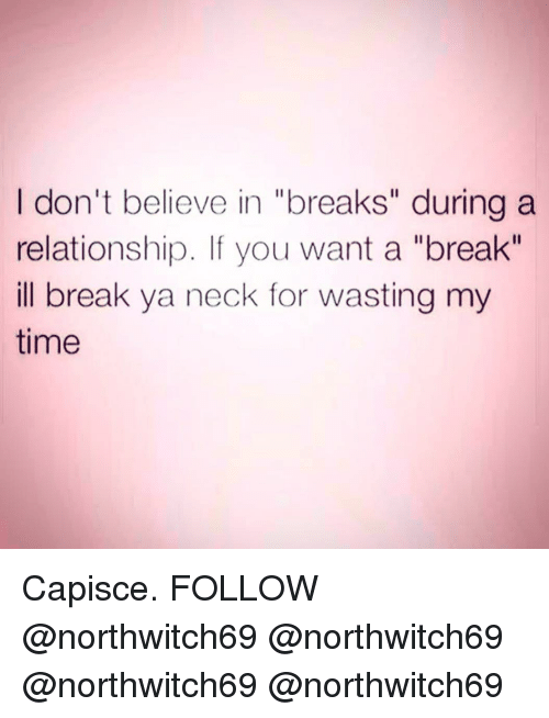 """Memes, Break, and Time: I don't believe in """"breaks"""" during a  relationship. If you want a """"break""""  ill break ya neck for wasting my  time Capisce. FOLLOW @northwitch69 @northwitch69 @northwitch69 @northwitch69"""