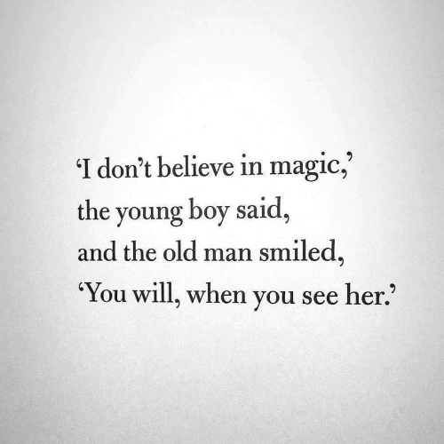 Old Man, Magic, and Old: 'I don't believe in magic,  the young boy said  and the old man smiled,  'You will, when you see her.