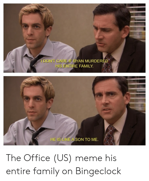 Bingeclock: I DON'T CAR  AN MURDEREE  HIS ENTIRE FAMILY  HE ISLMEA  SON TO ME. The Office (US) meme his entire family on Bingeclock