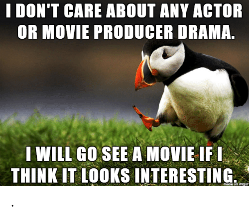 Imgur, Movie, and Drama: I DON'T CARE ABOUT ANY ACTOR  OR MOVIE PRODUCER DRAMA.  I WILL GO SEE A MOVIE IFI  THINK IT LOOKS INTERESTING  maoe on imgur .