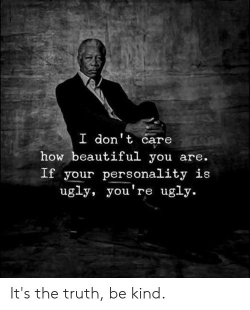 Youre Ugly: I dont care  how beautiful you are.  If your personality is  ugly, you're ugly. It's the truth, be kind.
