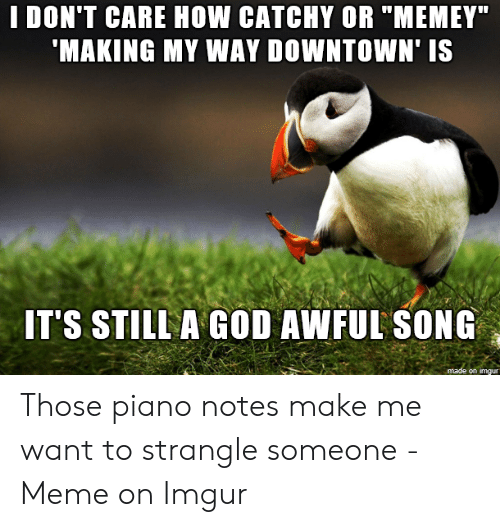 I DON'T CARE HOW CATCHY OR MEMEY 'MAKING MY WAY DOWNTOWN' IS