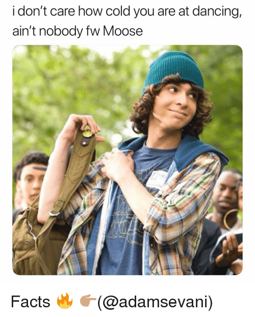 Dancing, Facts, and Funny: i don't care how cold you are at dancing,  ain't nobody fw Moose Facts 🔥 👉🏽(@adamsevani)