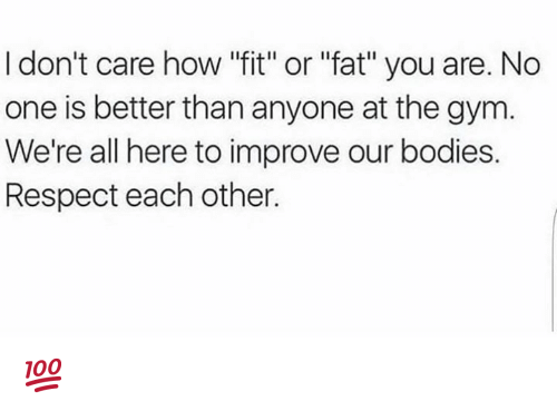 """Bodies , Gym, and Respect: I don't care how """"fit"""" or """"fat"""" you are. No  one is better than anyone at the gym  We're all here to improve our bodies.  Respect each other. 💯"""