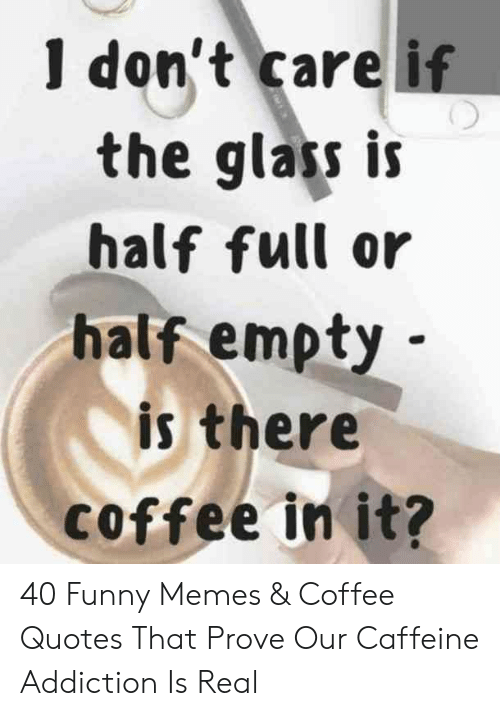 I Dont Care If The Glas Is Half Full Or Half Empty Is There Coffee