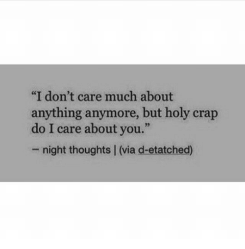 "holy crap: ""I don't care much about  anything anymore, but holy crap  do I care about you.""  - night thoughts 