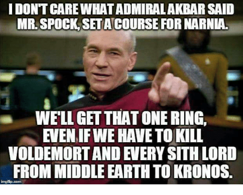 middle earth: I DONT CARE WHAT ADMIRALAKBAR SAID  MR. SPOCK SET ACOURSE FOR NARNIA.  WELL GET THAT ONE RING,  EVEN IF WE HAVE TO KILL  VOLDEMORT AND EVERY SITH LORD  FROM MIDDLE EARTH TO KRONOS  imgiip.com