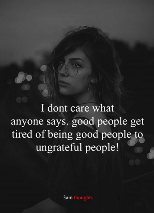 ungrateful: I dont care what  anyone says. good people get  tired of being good people to  ungrateful people!  3am thoughts