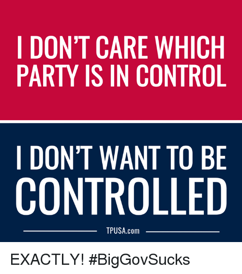 Memes, Party, and Control: I DON'T CARE WHICH  PARTY IS IN CONTROL  I DON'T WANT TO BE  CONTROLLED  TPUSA.com EXACTLY! #BigGovSucks