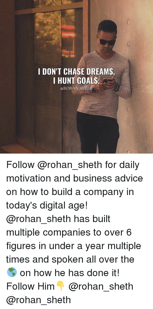 Chasee: I DON'T CHASE DREAMS,  I HUNT GOALS  ROHAN-SHET Follow @rohan_sheth for daily motivation and business advice on how to build a company in today's digital age! @rohan_sheth has built multiple companies to over 6 figures in under a year multiple times and spoken all over the 🌎 on how he has done it! Follow Him👇 @rohan_sheth @rohan_sheth