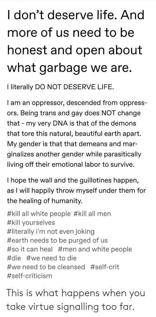 Beautiful, Life, and Tumblr: I don't deserve life. And  more of us need to be  honest and open about  what garbage we are  I literally DO NOT DESERVE LIFE  I am an oppressor, descended from oppress-  ors. Being trans and gay does NOT change  that - my very DNA is that of the demons  that tore this natural, beautiful earth apart.  My gender is that that demeans and mar-  ginalizes another gender while parasitically  living off their emotional labor to survive  I hope the wall and the guillotines happen,  as T will happily throw myself under them for  the healing of humanity  #kill all white people #kill all men  #kill yourselves  #literally I'm not even joking  #earth needs to be purged of us  #so  can heal #men and white people  #die #we need to die  #We need to be cleansed This is what happens when you take virtue signalling too far.