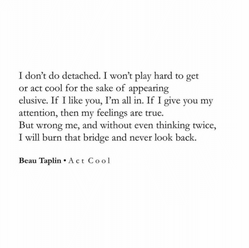 bridge: I don't do detached. I won't play hard to get  or act cool for the sake of appearing  I'm all in. If I give you my  elusive. If I like  yo  attention, then my feelings are true  But wrong me, and without even thinking twice,  I will burn that bridge and never look back.  Beau Taplin Act Cool