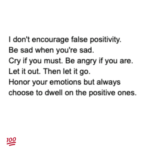 cho: I don't encourage false positivity.  Be sad when you're sad.  Cry if you must. Be angry if you are  Let it out. Then let it go.  Honor your emotions but always  cho ones  ose to dwell on the positive 💯