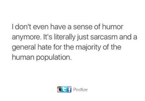 Dank, Sarcasm, and 🤖: I don't even have a sense of humor  anymore. It's literally just sarcasm and a  general hate for the majority of the  human population.  Postize