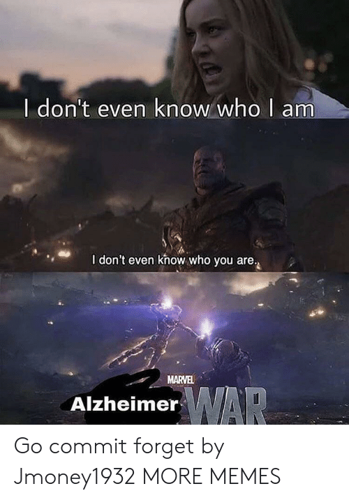 Dank, Memes, and Target: I don't even know who  am  I don't even khow who you are.  MARVEL  AlzheimerAR Go commit forget by Jmoney1932 MORE MEMES