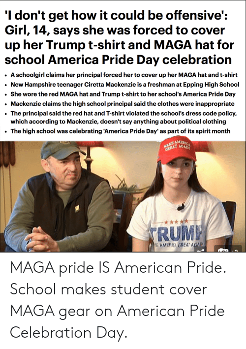 America, Clothes, and School: 'I don't get how it could be offensive':  Girl, 14, says she was forced to cover  up her Trump t-shirt and MAGA hat for  school America Pride Day celebration  A schoolgirl claims her principal forced her to cover up her MAGA hat and t-shirt  New Hampshire teenager Ciretta Mackenzie is a freshman at Epping High School  She wore the red MAGA hat and Trump t-shirt to her school's America Pride Day  Mackenzie claims the high school principal said the clothes were inappropriate  The principal said the red hat and T-shirt violated the school's dress code policy,  which according to Mackenzie, doesn't say anything about political clothing  The high school was celebrating 'America Pride Day' as part of its spirit month  AM  RUM  E AMERIGA GREAT AGA MAGA pride IS American Pride. School makes student cover MAGA gear on American Pride Celebration Day.