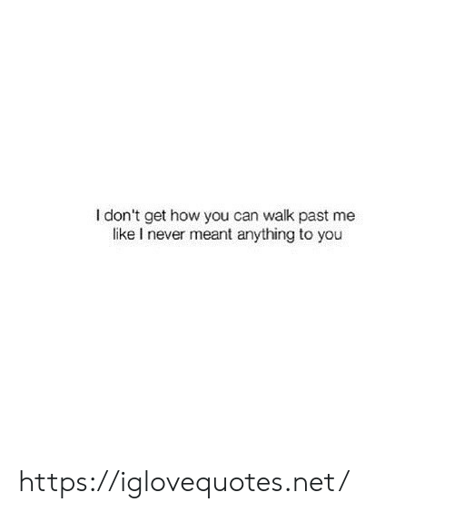 Never, How, and Net: I don't get how you can walk past me  like I never meant anything to you https://iglovequotes.net/