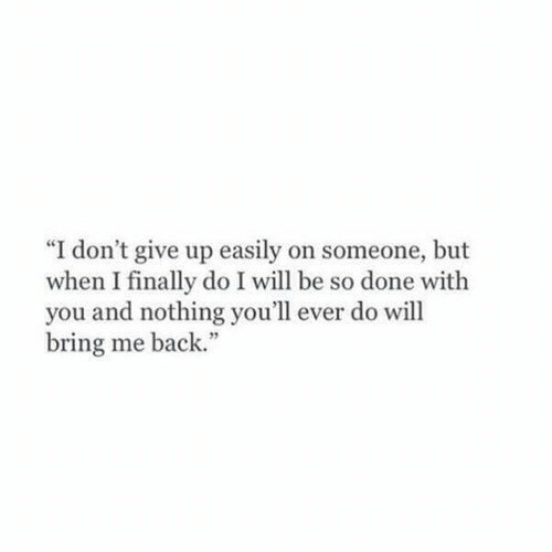 """Back, Will, and You: """"I don't give up easily on someone, but  when I finally do I will be so done with  you and nothing you'll ever do will  bring me back."""""""