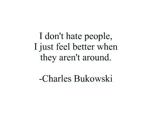 hate people: I don't hate people,  I just feel better when  they aren't around.  Charles Bukowski