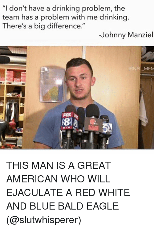 """Memes, 🤖, and Fox: """"I don't have a drinking problem, the  team has a problem with me drinking.  There's a big difference.""""  Johnny Manziel  @NFL MEM  FOX THIS MAN IS A GREAT AMERICAN WHO WILL EJACULATE A RED WHITE AND BLUE BALD EAGLE (@slutwhisperer)"""