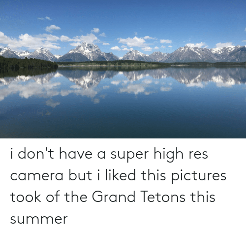 Summer, Camera, and Pictures: i don't have a super high res camera but i liked this pictures took of the Grand Tetons this summer