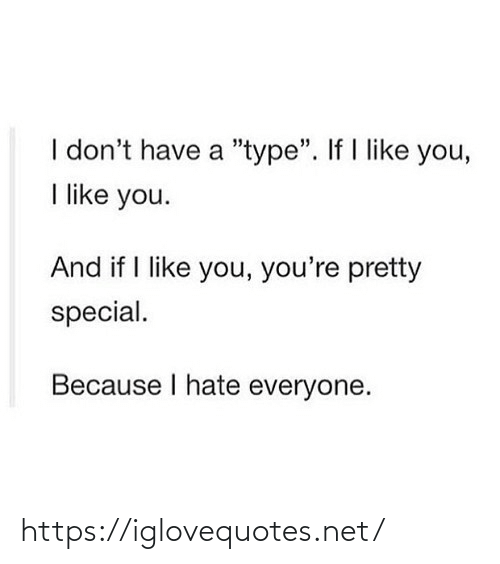 "youre pretty: I don't have a ""type"". If I like you,  I like you.  And if I like you, you're pretty  special.  Because I hate everyone. https://iglovequotes.net/"