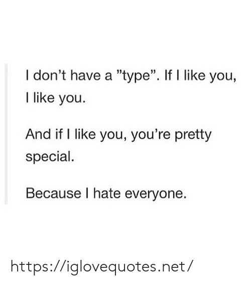 "youre pretty: I don't have a ""type"". If l like you,  I like you  35  And if I like you, you're pretty  special.  Because I hate everyone. https://iglovequotes.net/"