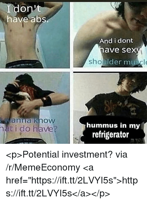 """Anna, Sex, and Hummus: I don't  have abs  And i dont  have sex  Ider mu  anna know  ti do have?  hummus in my  refrigerator <p>Potential investment? via /r/MemeEconomy <a href=""""https://ift.tt/2LVYI5s"""">https://ift.tt/2LVYI5s</a></p>"""