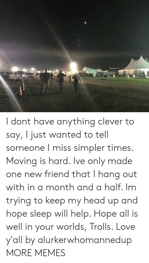 new friend: I dont have anything clever to say, I just wanted to tell someone I miss simpler times. Moving is hard. Ive only made one new friend that I hang out with in a month and a half. Im trying to keep my head up and hope sleep will help. Hope all is well in your worlds, Trolls. Love y'all by alurkerwhomannedup MORE MEMES
