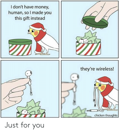 I Made You: I don't have money,  human, so I made you  this gift instead  they're wireless!  chicken thoughts Just for you