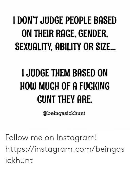 Sexuality: I DON'T JUDGE PEOPLE BASED  ON THEIR RAGE, GENDER,  SEXUALITY, ABILITY OR SIZE...  JUDGE THEM BASED ON  HOW MUGH OF A FUCKING  GUNT THEY ARE.  @beingasickhunt Follow me on Instagram! https://instagram.com/beingasickhunt