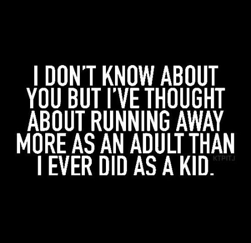 Memes, Thought, and Running: I DON'T KNOW ABOUT  YOU BUT I'VE THOUGHT  ABOUT RUNNING AWAY  MORE AS AN ADULT THAN    EVER DID AS A KID  KTPITJ
