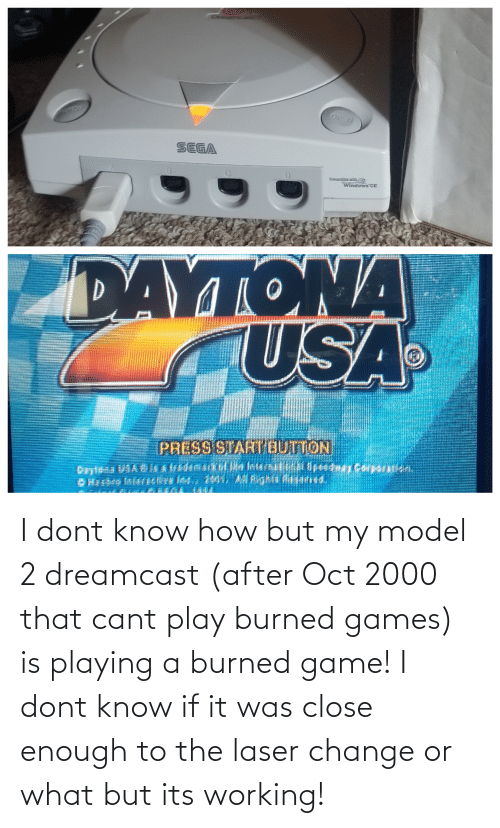 oct: I dont know how but my model 2 dreamcast (after Oct 2000 that cant play burned games) is playing a burned game! I dont know if it was close enough to the laser change or what but its working!