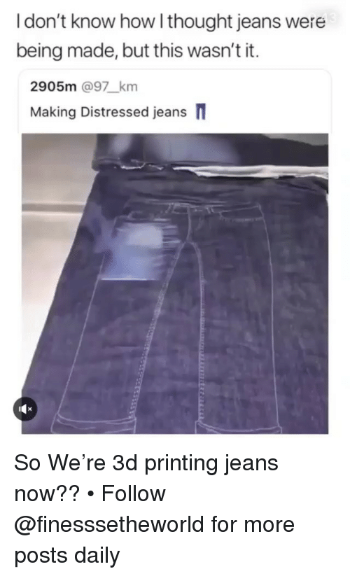 distressed: I don't know how l thought jeans were  being made, but this wasn't it.  2905m @97_km  Making Distressed jeans So We're 3d printing jeans now?? • Follow @finesssetheworld for more posts daily