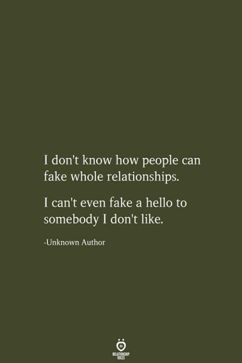 Fake, Hello, and Relationships: I don't know how people can  fake whole relationships.  I can't even fake a hello to  somebody I don't like.  -Unknown Author  RELATIONSHIP  LES