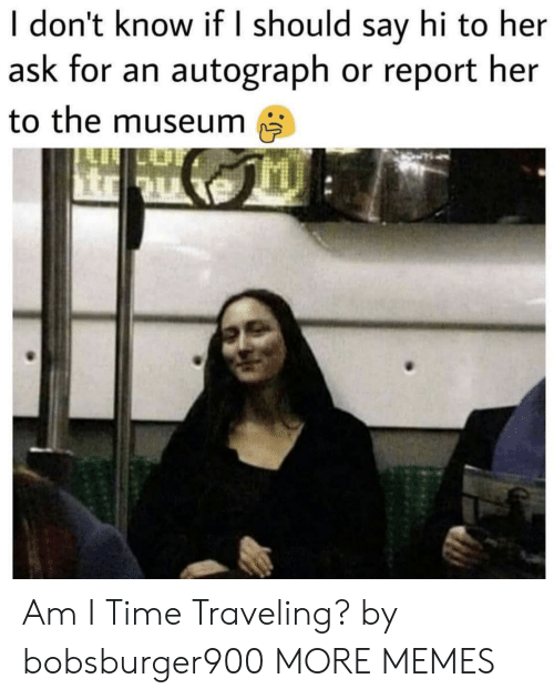 autograph: I don't know if I should say hi to her  ask for an autograph or report her  to the museum Am I Time Traveling? by bobsburger900 MORE MEMES