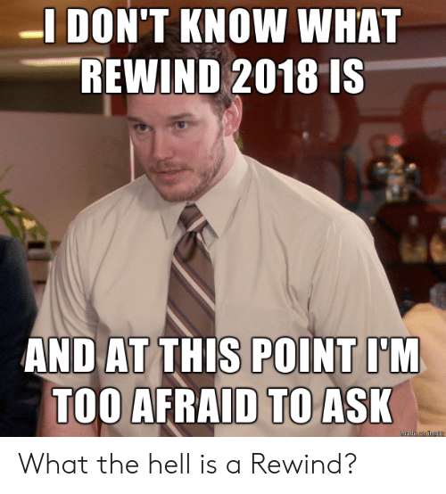 Too Afraid To Ask: -I DON'T KNOW WHAT  REWIND 2018 IS  AND AT THIS POINT I'M  TOO AFRAID TO ASK  made on Imgur What the hell is a Rewind?