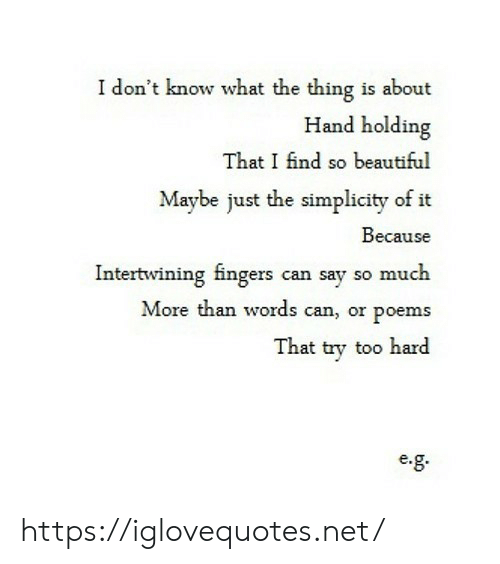 Poems: I don't know what the thing is about  Hand holding  That I find so beautiful  Maybe just the simplicity of it  Because  Intertwining fingers can say so much  More than words can, or poems  That try too hard  e. https://iglovequotes.net/